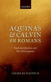 Aquinas and Calvin on Romans: Gods Justification and Our Participation