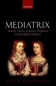 Foto Cover di Mediatrix: Women, Politics, and Literary Production in Early Modern England, Ebook inglese di Julie Crawford, edito da OUP Oxford