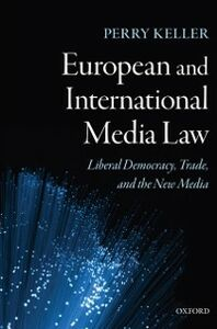 Ebook in inglese European and International Media Law: Liberal Democracy, Trade, and the New Media Keller, Perry