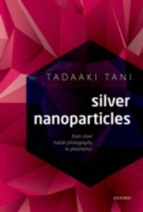 Foto Cover di Silver Nanoparticles: From Silver Halide Photography to Plasmonics, Ebook inglese di Tadaaki Tani, edito da OUP Oxford