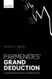 Parmenides Grand Deduction: A Logical Reconstruction of the Way of Truth