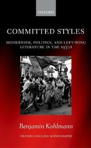 Ebook in inglese Committed Styles: Modernism, Politics, and Left-Wing Literature in the 1930s Kohlmann, Benjamin