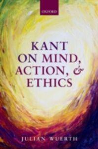 Foto Cover di Kant on Mind, Action, and Ethics, Ebook inglese di Julian Wuerth, edito da OUP Oxford