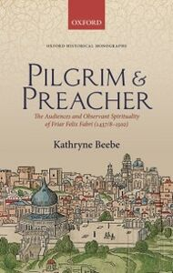 Ebook in inglese Pilgrim & Preacher: The Audiences and Observant Spirituality of Friar Felix Fabri (1437/8-1502) Beebe, Kathryne