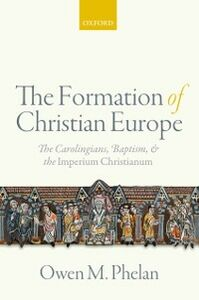 Foto Cover di Formation of Christian Europe: The Carolingians, Baptism, and the Imperium Christianum, Ebook inglese di Owen M. Phelan, edito da OUP Oxford