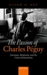 Ebook in inglese Passion of Charles Péguy: Literature, Modernity, and the Crisis of Historicism Roe, Glenn H.