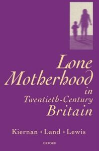 Ebook in inglese Lone Motherhood in Twentieth-Century Britain: From Footnote to Front Page Kiernan, Kathleen , Land, Hilary , Lewis, Jane