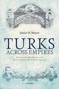 Foto Cover di Turks Across Empires: Marketing Muslim Identity in the Russian-Ottoman Borderlands, 1856-1914, Ebook inglese di James H. Meyer, edito da OUP Oxford