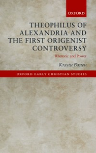 Ebook in inglese Theophilus of Alexandria and the First Origenist Controversy: Rhetoric and Power Banev, Krastu