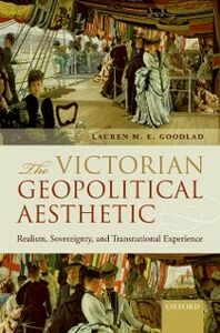 Ebook in inglese Victorian Geopolitical Aesthetic: Realism, Sovereignty, and Transnational Experience Goodlad, Lauren M. E.