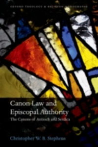 Ebook in inglese Canon Law and Episcopal Authority: The Canons of Antioch and Serdica Stephens, Christopher W.B