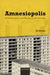 Ebook in inglese Amnesiopolis: Modernity, Space, and Memory in East Germany Rubin, Eli