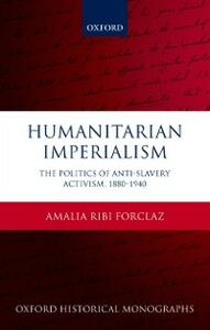 Ebook in inglese Humanitarian Imperialism: The Politics of Anti-Slavery Activism, 1880-1940 Ribi Forclaz, Amalia