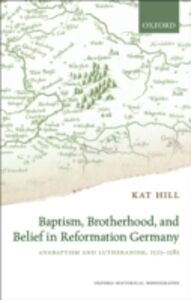 Ebook in inglese Baptism, Brotherhood, and Belief in Reformation Germany: Anabaptism and Lutheranism, 1525-1585 Hill, Kat