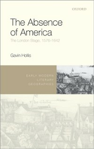 Ebook in inglese Absence of America: The London Stage, 1576-1642 Hollis, Gavin