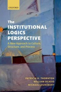 Ebook in inglese Institutional Logics Perspective: A New Approach to Culture, Structure and Process Lounsbury, Michael , Ocasio, William , Thornton, Patricia H.