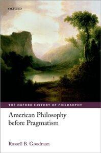 Foto Cover di American Philosophy before Pragmatism, Ebook inglese di Russell B. Goodman, edito da OUP Oxford