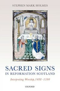 Ebook in inglese Sacred Signs in Reformation Scotland: Interpreting Worship, 1488-1590 Holmes, Stephen Mark