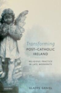 Ebook in inglese Transforming Post-Catholic Ireland: Religious Practice in Late Modernity Ganiel, Gladys