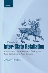 Foto Cover di In Place of Inter-State Retaliation: The European Unions Rejection of WTO-style Trade Sanctions and Trade Remedies, Ebook inglese di William Phelan, edito da OUP Oxford