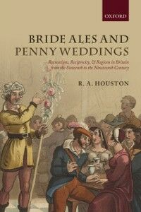 Ebook in inglese Bride Ales and Penny Weddings: Recreations, Reciprocity, and Regions in Britain from the Sixteenth to the Nineteenth Centuries Houston, R. A.