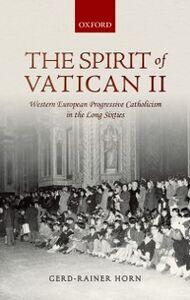 Ebook in inglese Spirit of Vatican II: Western European Progressive Catholicism in the Long Sixties Horn, Gerd-Rainer