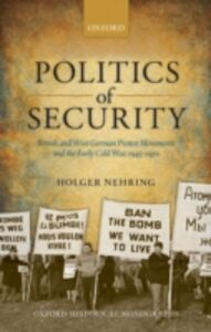 Foto Cover di Politics of Security: British and West German Protest Movements and the Early Cold War, 1945-1970, Ebook inglese di Holger Nehring, edito da OUP Oxford