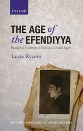 Age of the Efendiyya: Passages to Modernity in National-Colonial Egypt