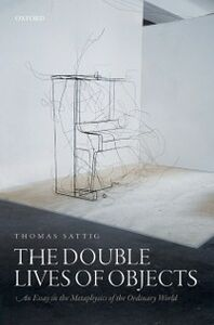 Ebook in inglese Double Lives of Objects: An Essay in the Metaphysics of the Ordinary World Sattig, Thomas