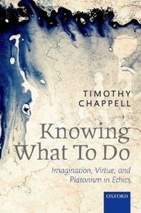 Ebook in inglese Knowing What To Do: Imagination, Virtue, and Platonism in Ethics Chappell, Timothy