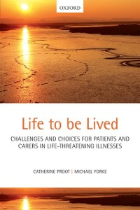 Ebook in inglese Life to be lived: Challenges and choices for patients and carers in life-threatening illnesses Proot, Catherine , Yorke, Michael