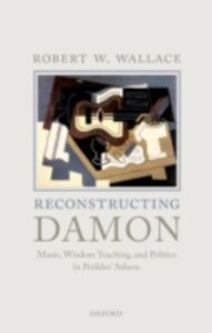Ebook in inglese Reconstructing Damon: Music, Wisdom Teaching, and Politics in Perikles Athens Wallace, Robert W.