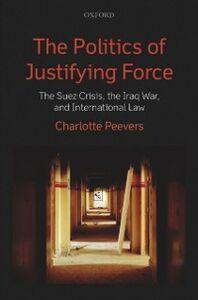 Foto Cover di Politics of Justifying Force: The Suez Crisis, the Iraq War, and International Law, Ebook inglese di Charlotte Peevers, edito da OUP Oxford