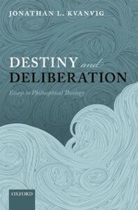 Ebook in inglese Destiny and Deliberation: Essays in Philosophical Theology Kvanvig, Jonathan L.