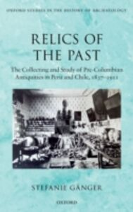 Ebook in inglese Relics of the Past: The Collecting and Study of Pre-Columbian Antiquities in Peru and Chile, 1837-1911 G&auml , nger, Stefanie
