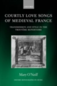 Foto Cover di Courtly Love Songs of Medieval France: Transmission and Style in Trouvére Repertoire, Ebook inglese di Mary O'Neill, edito da OUP Oxford