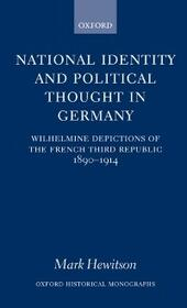 National Identity and Political Thought in Germany: Wilhelmine Depictions of the French Third Republic, 1890-1914