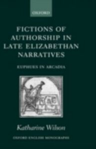 Foto Cover di Fictions of Authorship in Late Elizabethan Narratives: Euphues in Arcadia, Ebook inglese di Katharine Wilson, edito da OUP Oxford