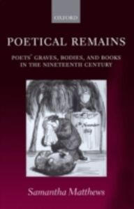 Ebook in inglese Poetical Remains: Poets' Graves, Bodies, and Books in the Nineteenth Century Matthews, Samantha