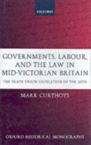 Ebook in inglese Governments, Labour, and the Law in Mid-Victorian Britain: The Trade Union Legislation of the 1870s Curthoys, Mark