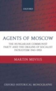 Foto Cover di Agents of Moscow: The Hungarian Communist Party and the Origins of Socialist Patriotism 1941-1953, Ebook inglese di Martin Mevius, edito da Clarendon Press