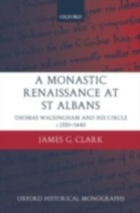 Ebook in inglese Monastic Renaissance at St Albans: Thomas Walsingham and his Circle c.1350-1440 Clark, James G.