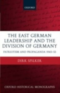 Foto Cover di East German Leadership and the Division of Germany: Patriotism and Propaganda 1945-1953, Ebook inglese di Dirk Spilker, edito da Clarendon Press