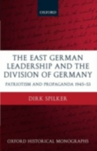 Ebook in inglese East German Leadership and the Division of Germany: Patriotism and Propaganda 1945-1953 Spilker, Dirk