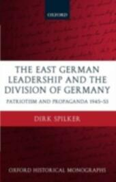 East German Leadership and the Division of Germany: Patriotism and Propaganda 1945-1953