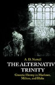 Ebook in inglese Alternative Trinity: Gnostic Heresy in Marlowe, Milton, and Blake Nuttall, The late A. D.
