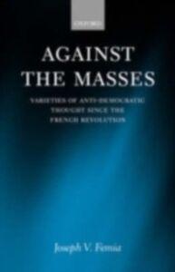 Foto Cover di Against the Masses: Varieties of Anti-Democratic Thought Since the French Revolution, Ebook inglese di Joseph V. Femia, edito da OUP Oxford