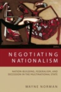 Foto Cover di Negotiating Nationalism: Nation-Building, Federalism, and Secession in the Multinational State, Ebook inglese di Wayne Norman, edito da OUP Oxford