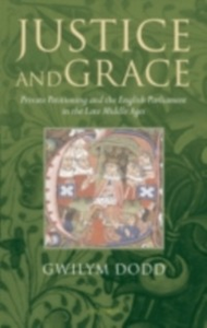 Ebook in inglese Justice and Grace: Private Petitioning and the English Parliament in the Late Middle Ages Dodd, Gwilym