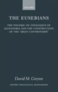 Ebook in inglese Eusebians: The Polemic of Athanasius of Alexandria and the Construction of the `Arian Controversy' Gwynn, David M.